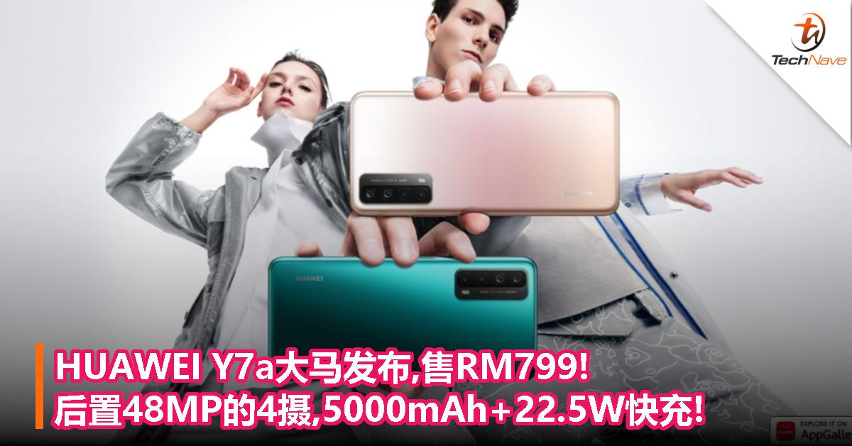 HUAWEI Y7a大马发布,售RM799!后置48MP的4摄,5000mAh+22.5W快充!