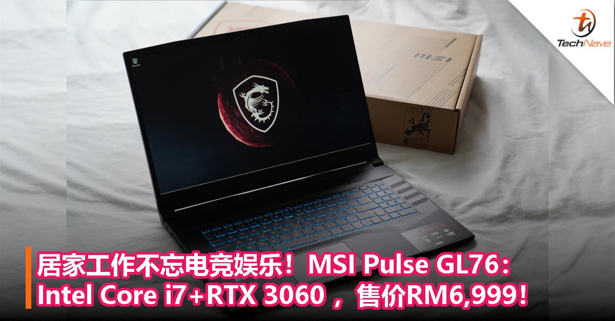 居家工作不忘电竞娱乐!MSI Pulse GL76:Intel Core i7+GeForce RTX 3060 ,售价RM6,999!