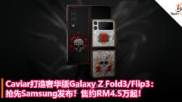 抢先Samsung发布!Caviar打造奢华版Galaxy Z Fold3_Flip3:售约RM4.5万起!