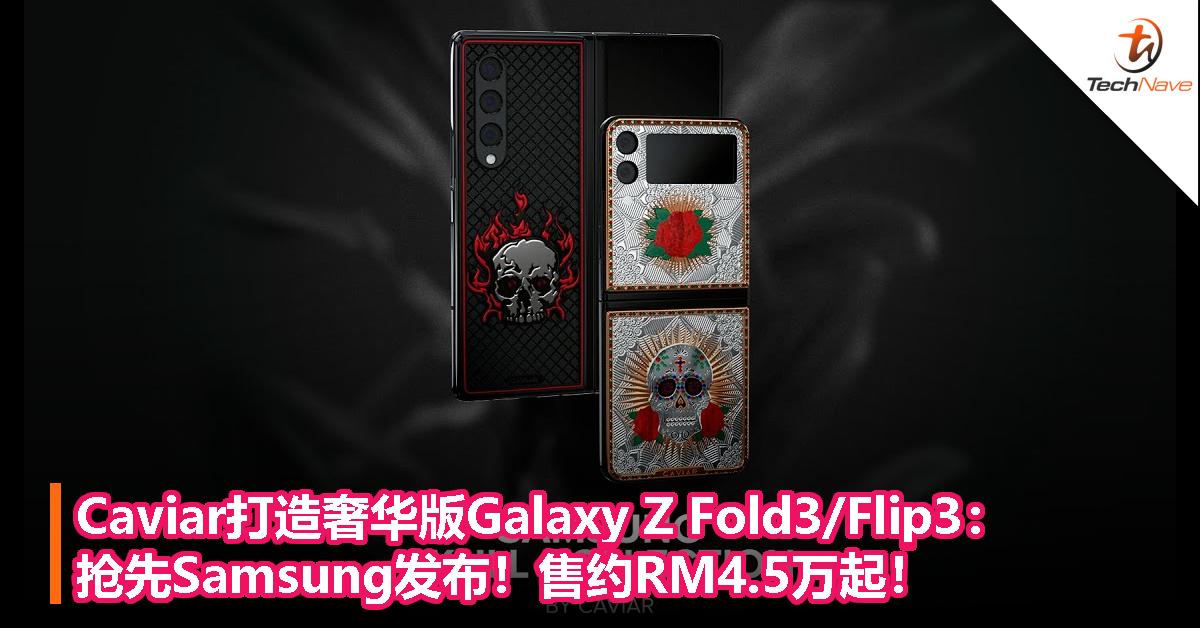 抢先Samsung发布!Caviar打造奢华版Galaxy Z Fold3/Flip3:售约RM4.5万起!