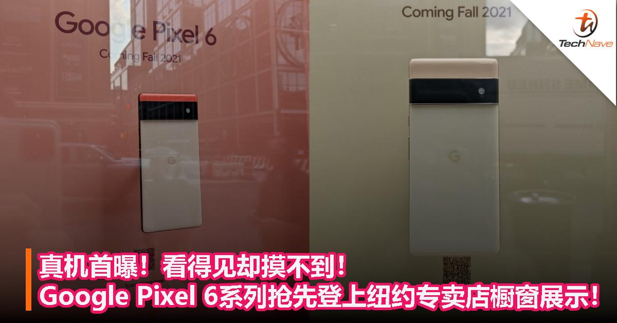 真机首曝!看得见却摸不到!Google Pixel 6系列抢先登上纽约专卖店橱窗展示!