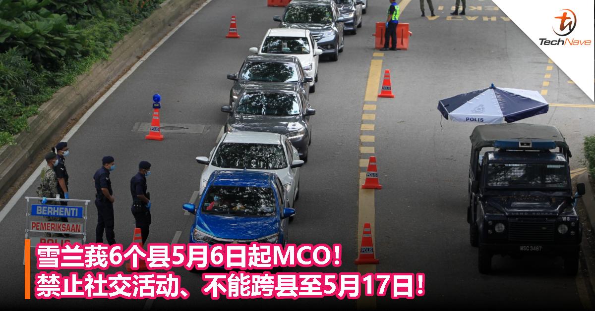 雪兰莪6个县5月6日起MCO!禁止社交活动、不能跨县至5月17日!