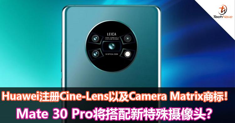 Huawei注册Cine-Lens以及Camera Matrix商标!Mate 30 Pro将搭配新特殊摄像头?