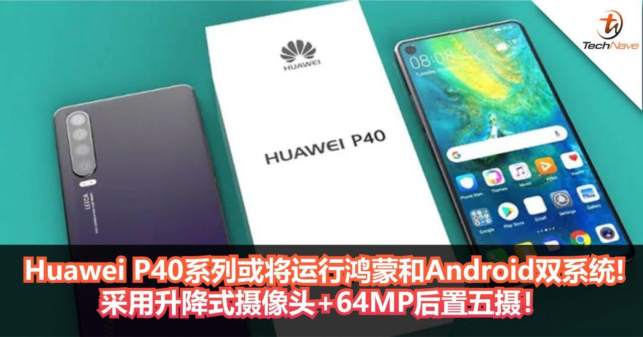 Huawei P40系列或将运行鸿蒙和Android双系统!采用升降式摄像头+64MP后置五摄!
