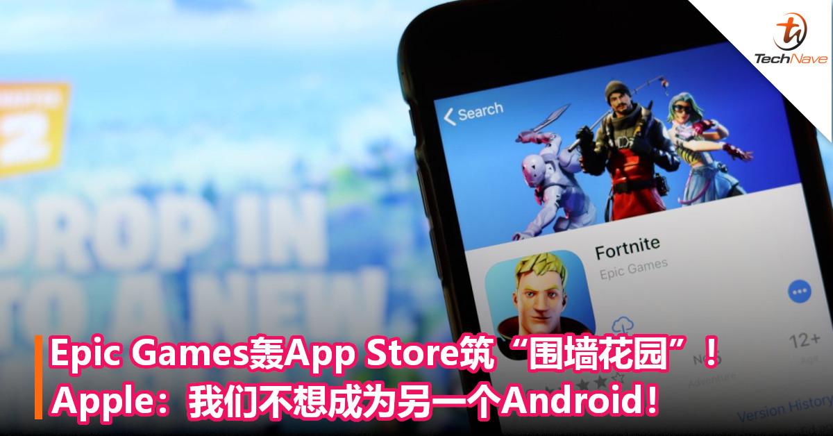 "Epic Games轰App Store筑""围墙花园""!Apple:我们不想成为另一个Android!"