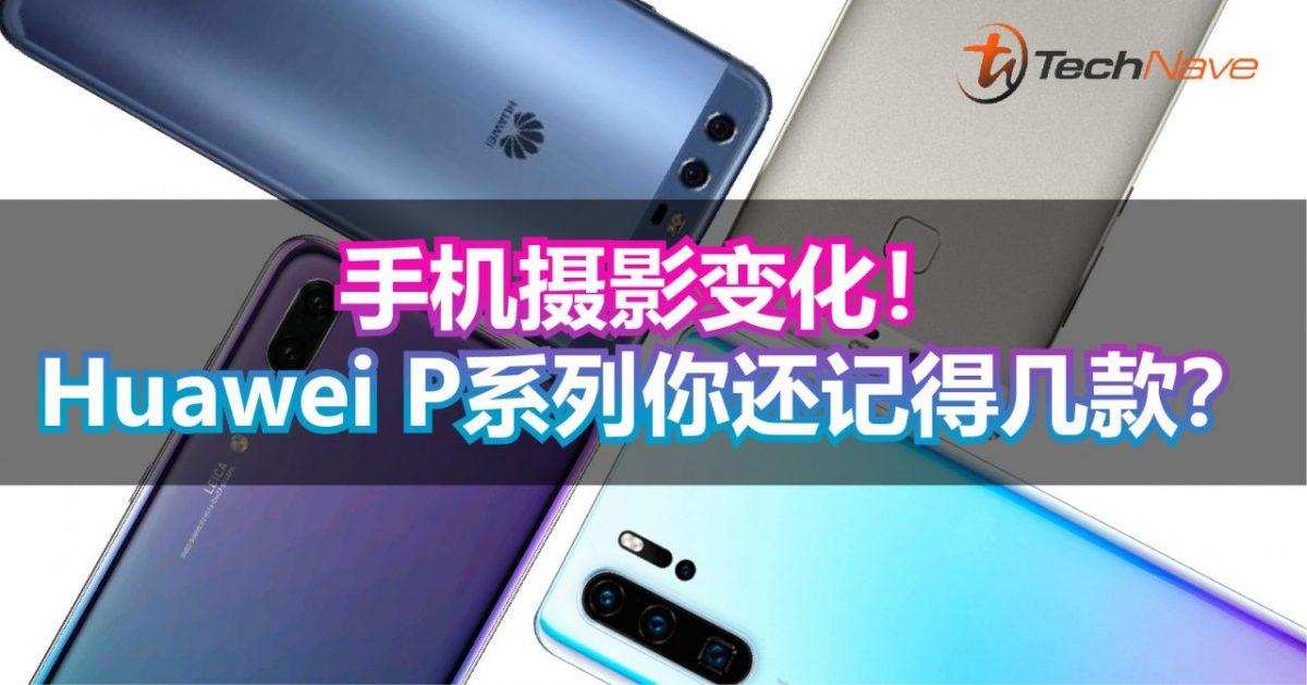 Huawei P系列如何一步步改写手机摄影?这些P系列你还记得几款?