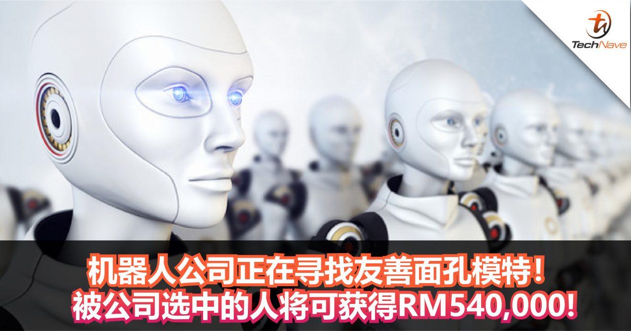 为打造人形机器,机器人公司正在寻找友善面孔模特!被公司选中的人将可获得RM540,000!