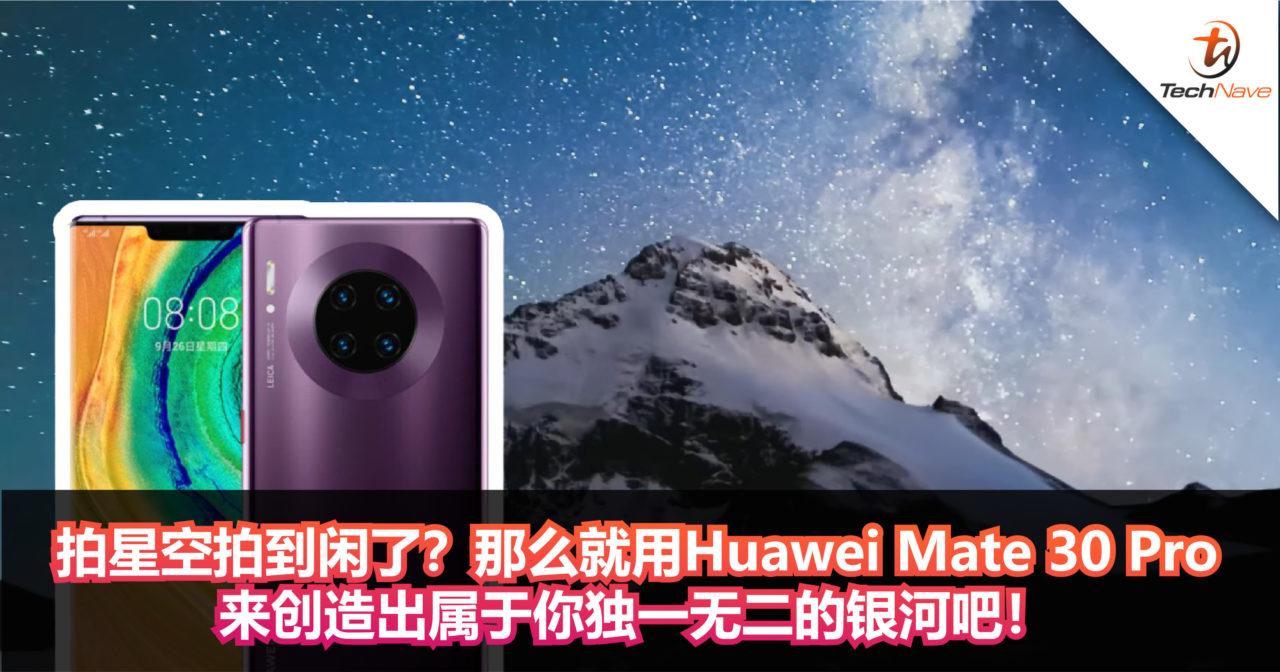 拍星空拍到闲了?那么就用Huawei Mate 30 Pro来创造出属于你独一无二的银河吧!