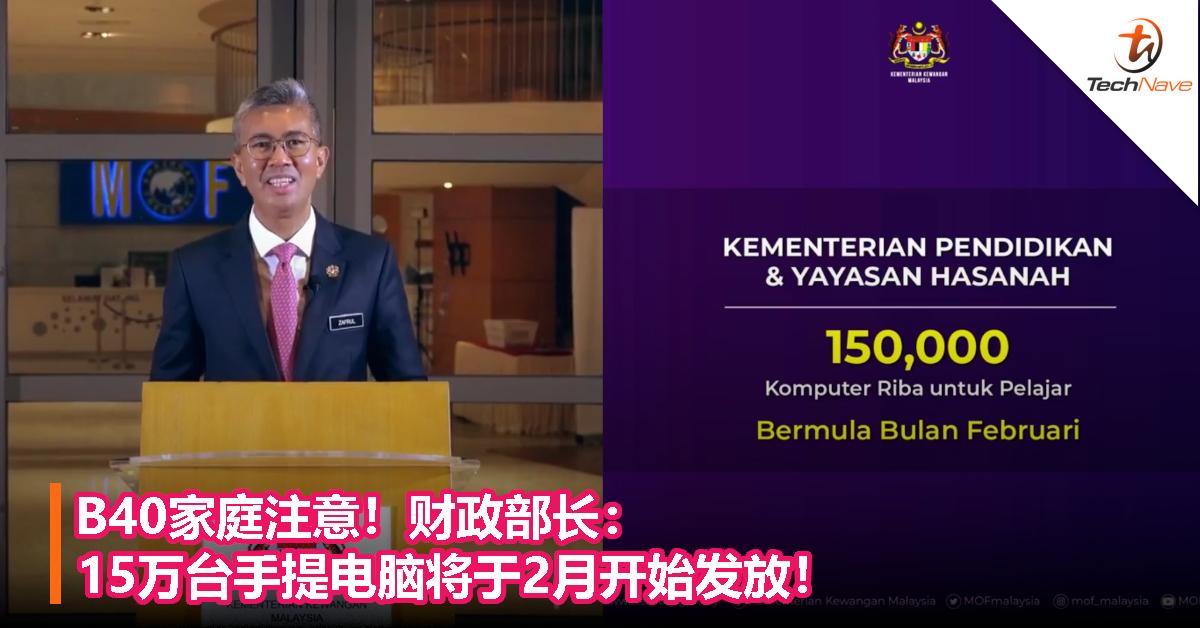 B40家庭注意!财政部长:15万台手提电脑将于2月开始发放!