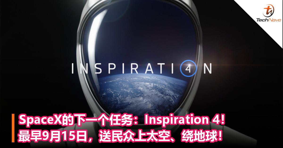 SpaceX的下一个任务:Inspiration 4!最早9月15日,送民众上太空、绕地球!