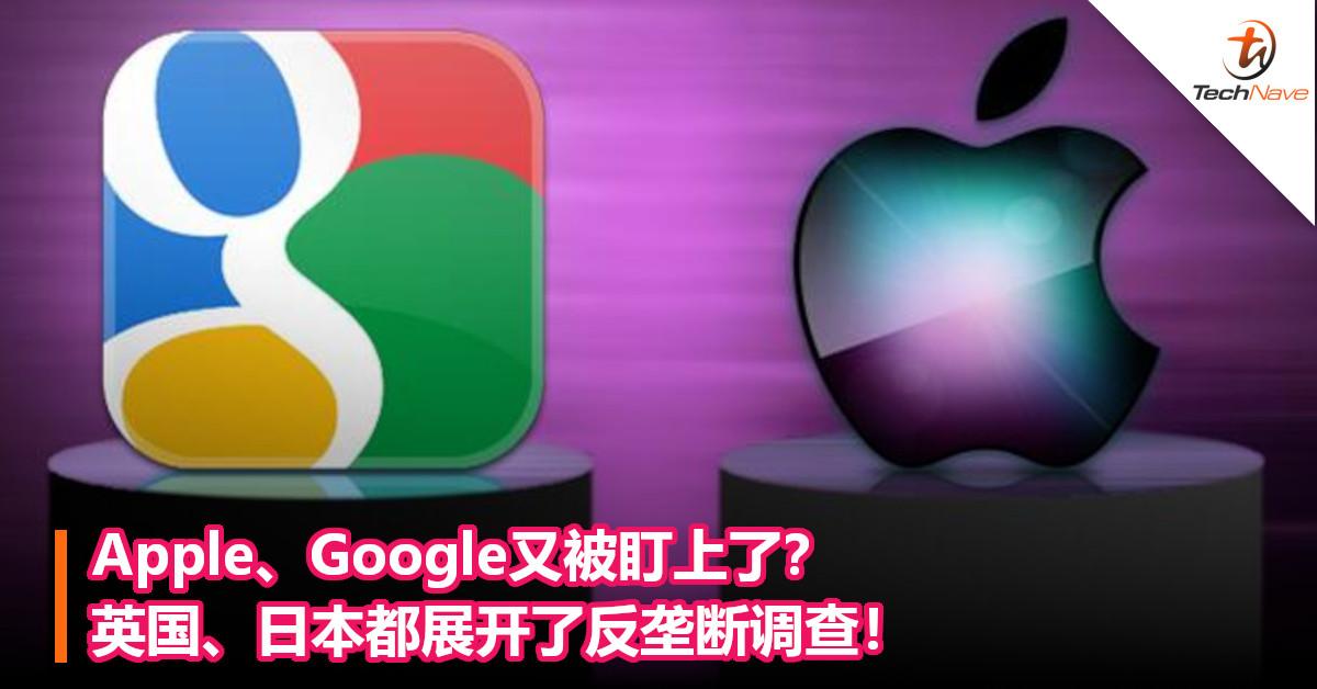Apple、Google又被盯上了?英国、日本都展开了反垄断调查!