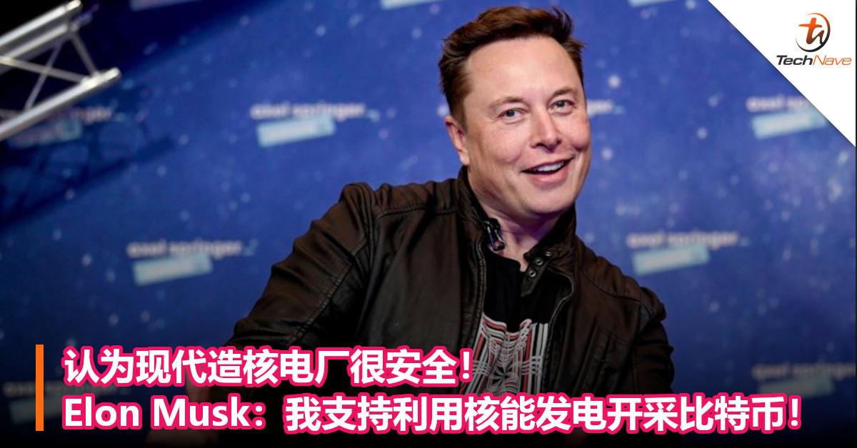 认为现代造核电厂很安全!Elon Musk:我支持利用核能发电开采比特币!