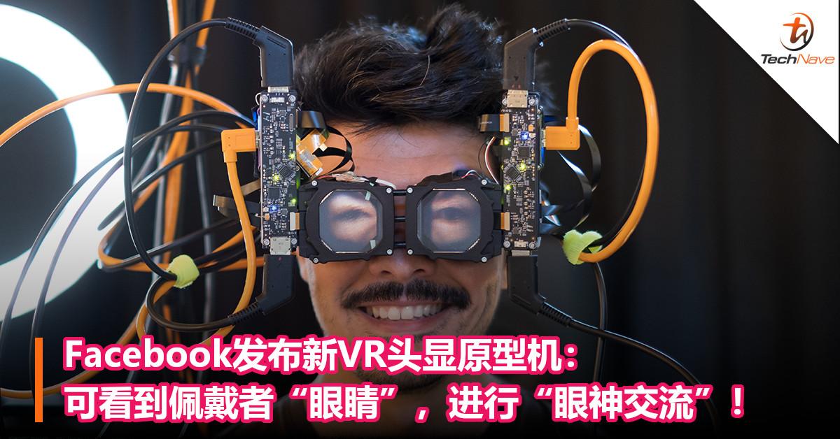 "Facebook发布新VR头显原型机:可以看到佩戴者的""眼睛"",进行""眼神交流""!"