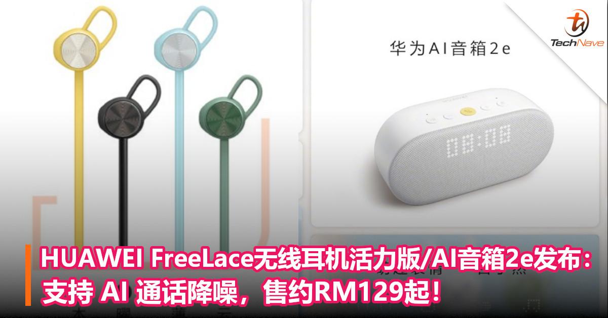HUAWEI FreeLace无线耳机活力版/AI音箱2e发布:支持 AI 通话降噪,售约RM129起!