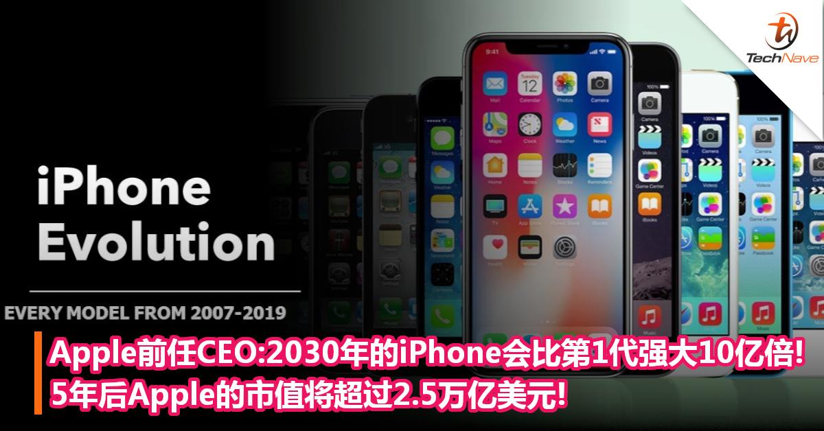 Apple前任CEO:2030年的iPhone会比第1代强大10亿倍!5年后Apple的市值将超过2.5万亿美元!
