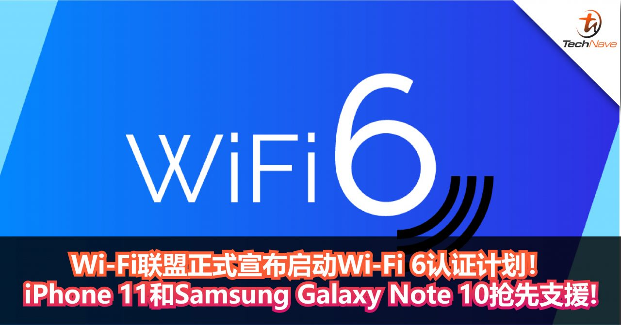 Wi-Fi联盟正式宣布启动Wi-Fi 6认证计划!iPhone 11和Samsung Galaxy Note 10抢先支援!