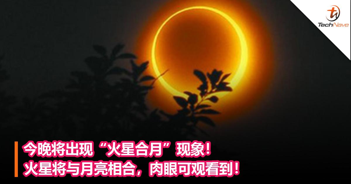 """难得一见!今晚将出现""""火星合月""""现象!火星将与月亮相合,肉眼可观看到!"""
