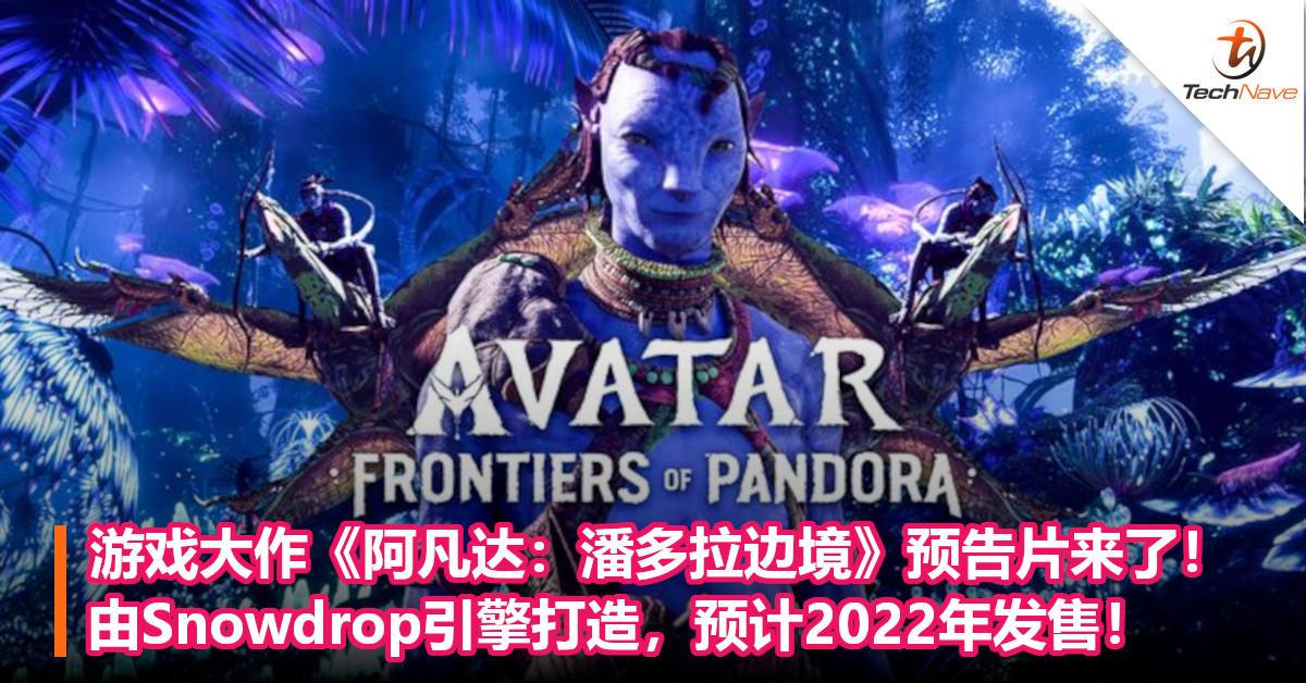 游戏大作《阿凡达:潘多拉边境》预告片来了!由Snowdrop引擎打造,预计2022年发售!