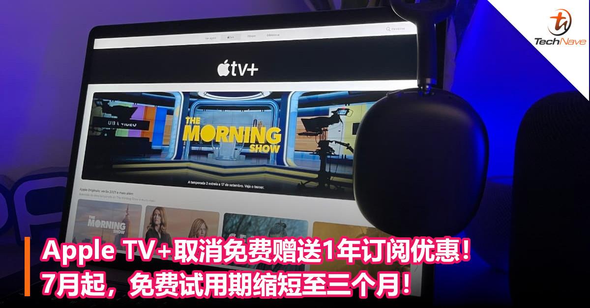 Apple TV+取消免费赠送1年订阅优惠!  7月起,免费试用期缩短至三个月!