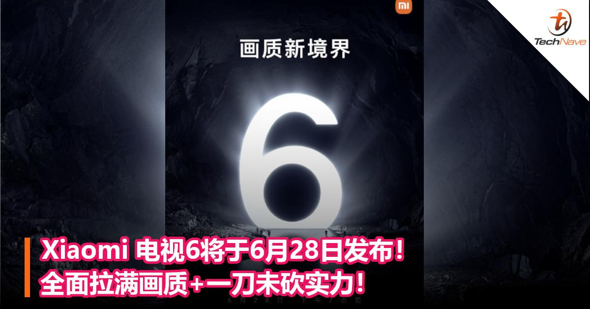 Xiaomi 电视6将于6月28日发布!全面拉满画质+一刀未砍实力!
