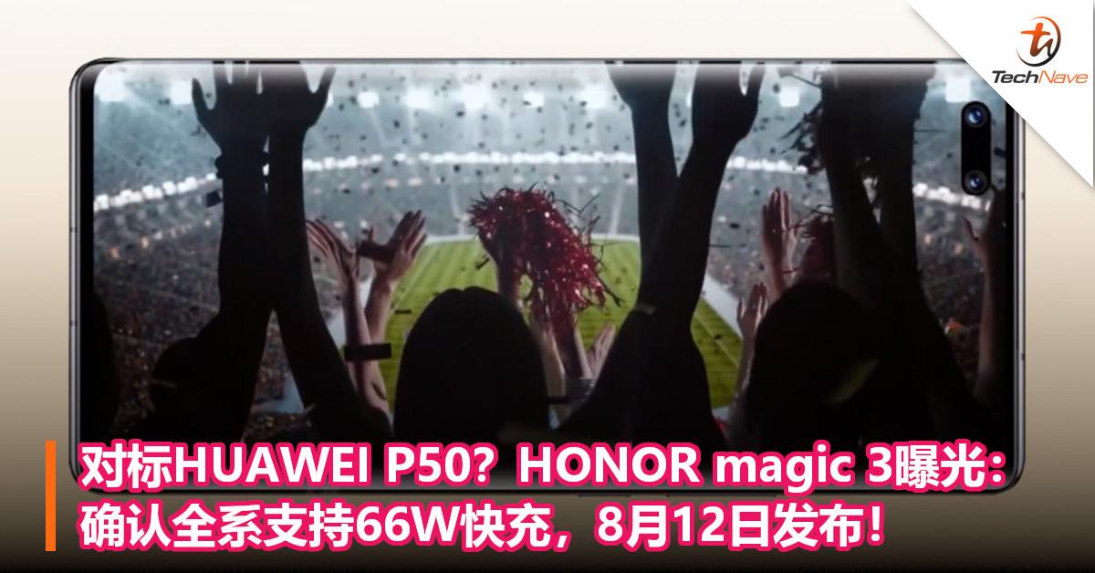 对标HUAWEI P50?HONOR magic 3曝光:确认全系支持66W快充,8月12日发布!