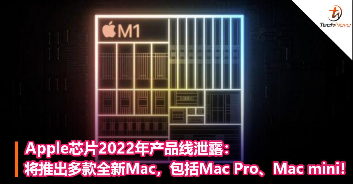 Apple芯片2022年产品线泄露:将推出多款全新Mac,包括Mac Pro、Mac mini!