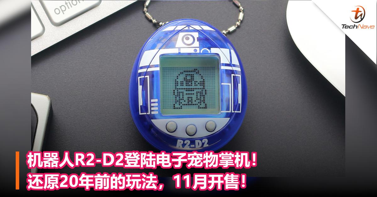机器人R2-D2登陆电子宠物掌机!还原20年前的玩法,11月开售!