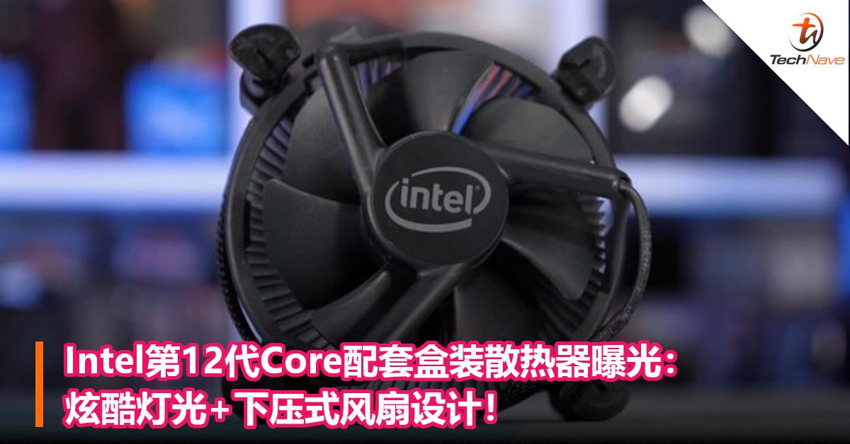 Intel第12代Core配套盒装散热器曝光:炫酷灯光+下压式风扇设计!