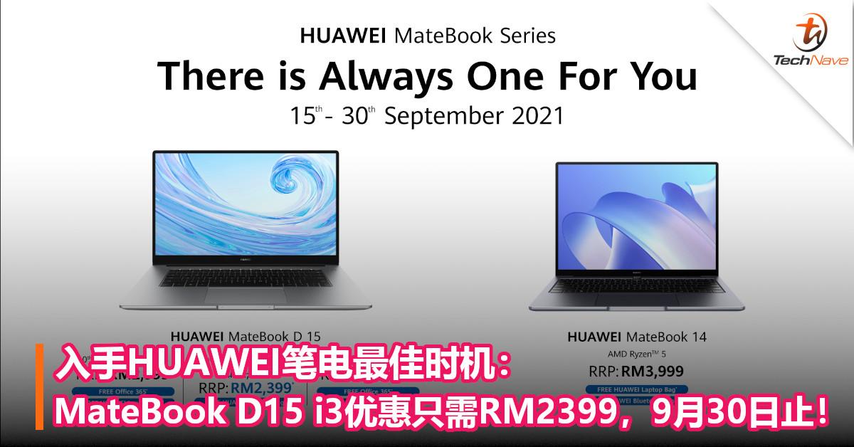 入手HUAWEI笔电最佳时机:MateBook D15 i3优惠只需RM2399,9月30日止!