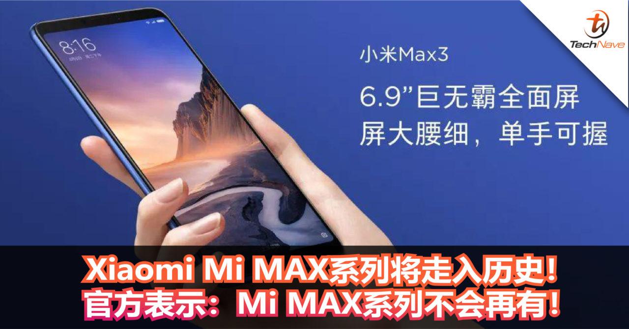 Xiaomi Mi MAX系列将走入历史!官方表示:Mi MAX系列不会再推出!