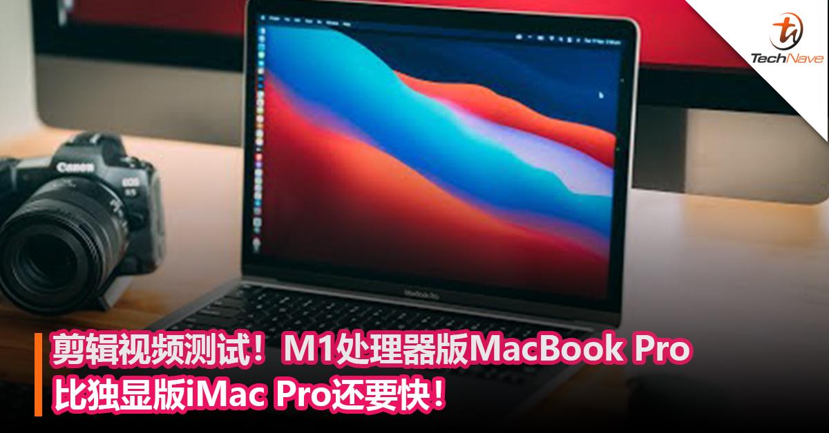 剪辑视频测试!M1处理器版MacBook Pro比独显版iMac Pro还要快!