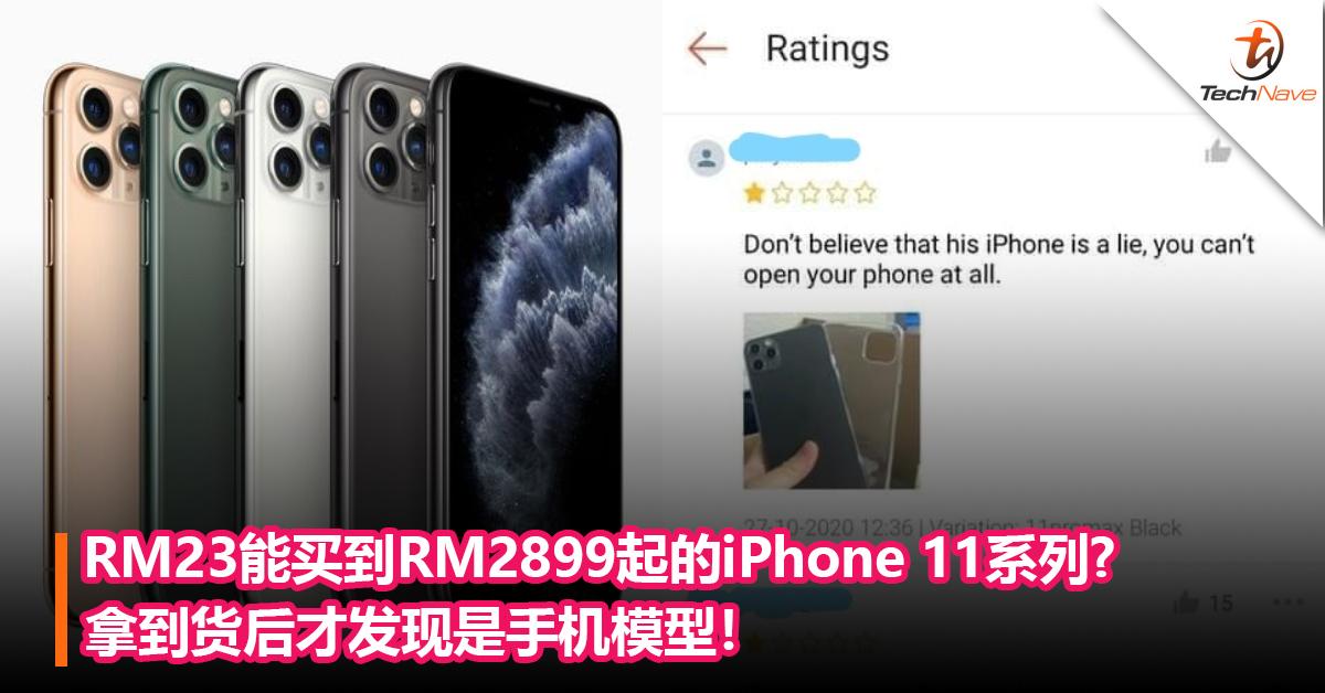 RM23能买到RM2899起的iPhone 11系列? 拿到货后才发现是手机模型!