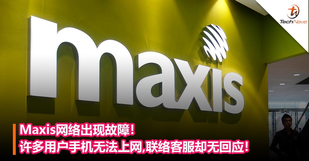 Maxis网络出现故障!许多用户手机无法上网,联络客服却无回应!