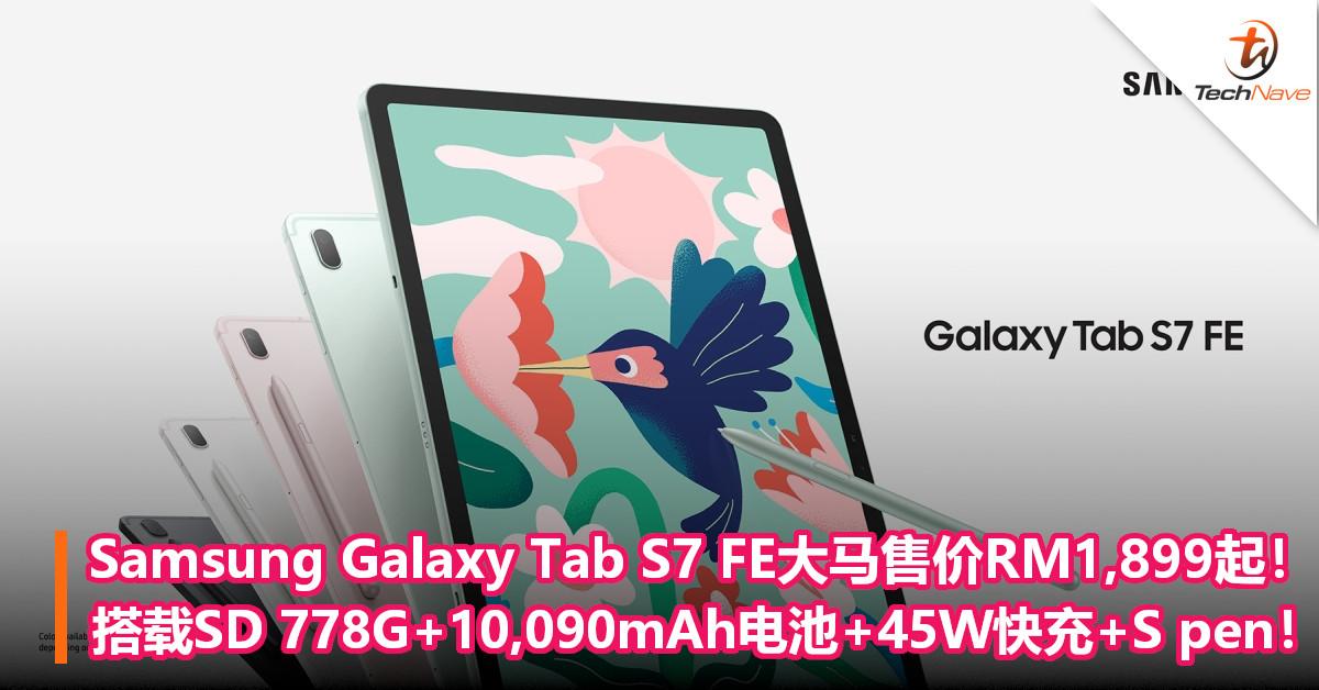 Samsung Galaxy Tab S7 FE大马售价RM1,899起!搭载SD 778G+10,090mAh电池,支持45W快充+S pen!