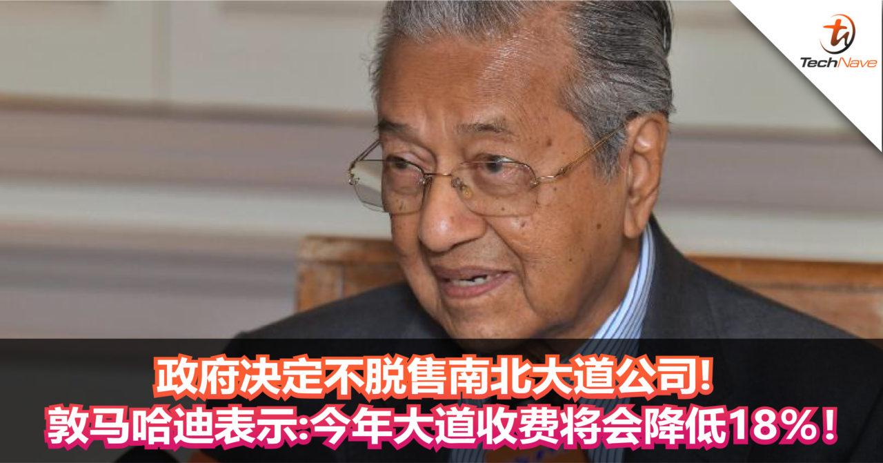 政府决定不脱售南北大道公司! 敦马哈迪表示:今年大道收费将会降低18%!