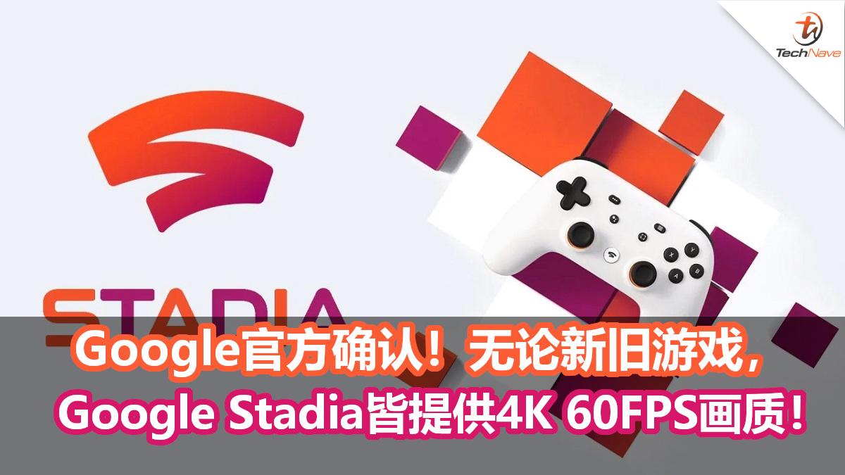 Google官方确认!无论新旧游戏,Google Stadia皆提供4K 60FPS!未来将提升至8K 120FPS!