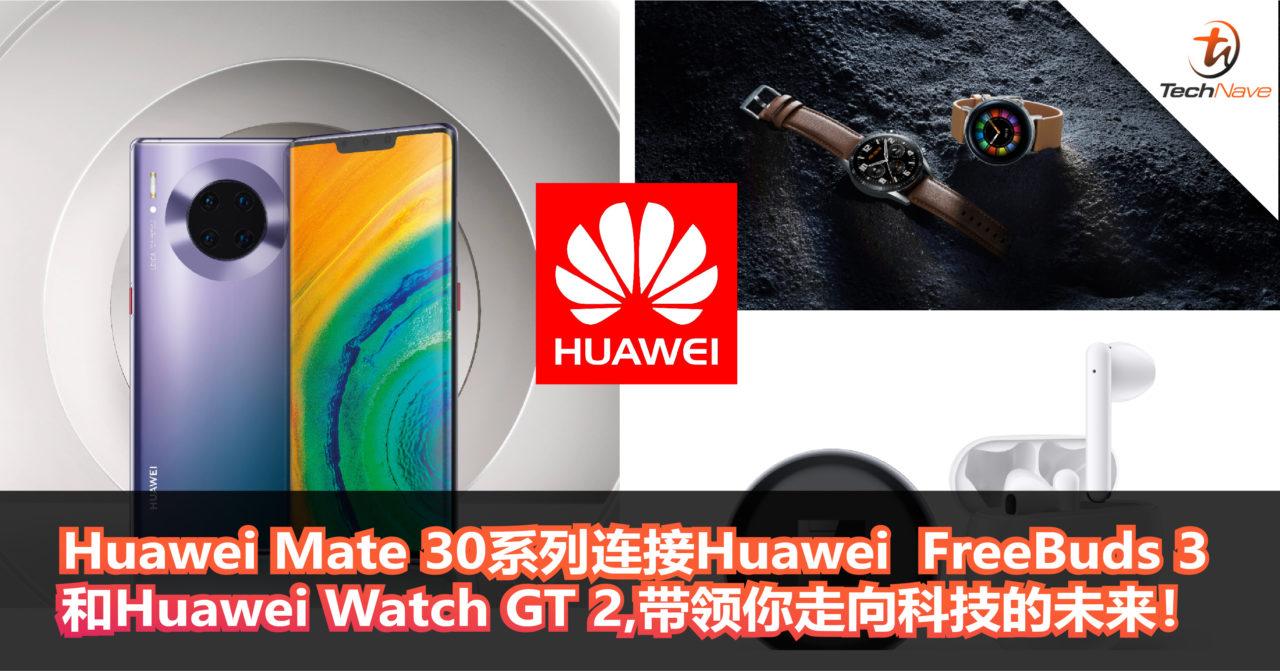 智能生活从Huawei Mate 30系列开始!连接Huawei  FreeBuds 3和Huawei Watch GT 2,带领你走向科技的未来!