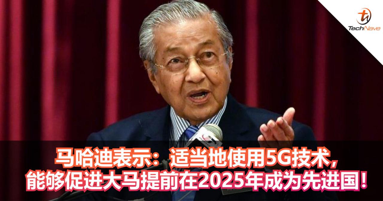 马哈迪表示:大马将在今年第三季度推出5G商用服务!适当地使用5G技术,能够促进大马提前在2025年成为先进国!