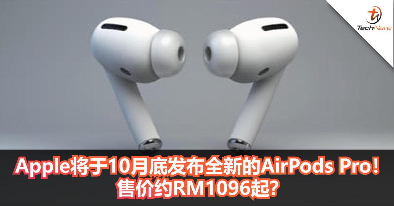 Apple将于10月底发布全新的AirPods Pro!支持不同的聆听模式,主打降噪功能!售价约RM1096起!