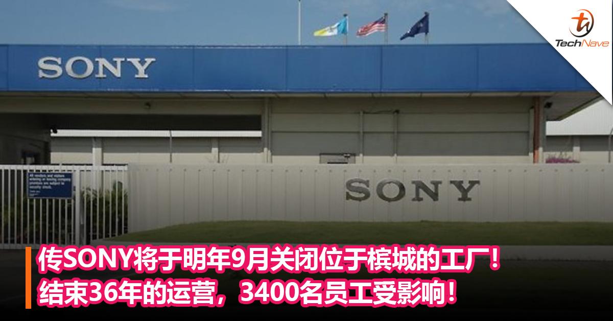 传SONY将于明年9月关闭位于槟城的工厂!结束36年的运营,3400名员工受影响!