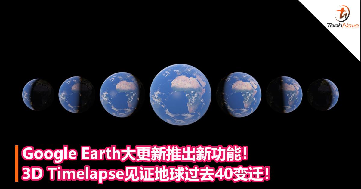 Google Earth大更新推出新功能!3D Timelapse见证地球过去40变迁!