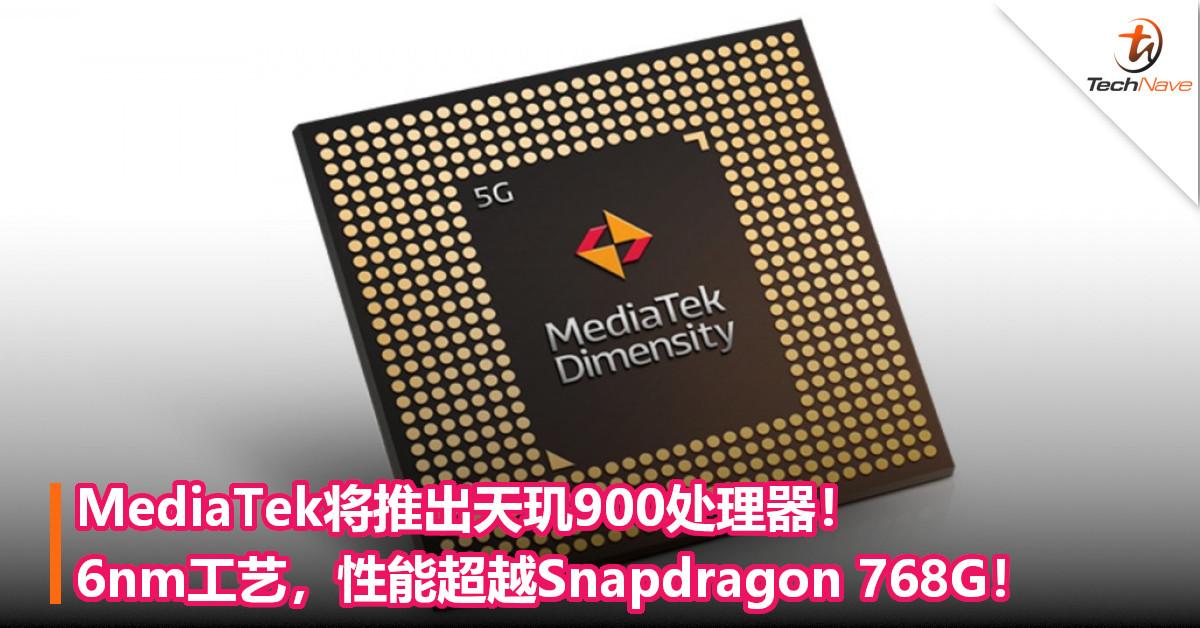 MediaTek将推出天玑900处理器!6nm工艺,性能超越Snapdragon 768G!