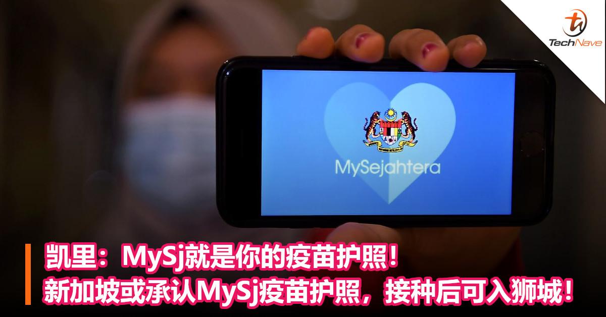 凯里:MySj就是你的疫苗护照!新加坡或承认MySj疫苗护照,接种后可入狮城!