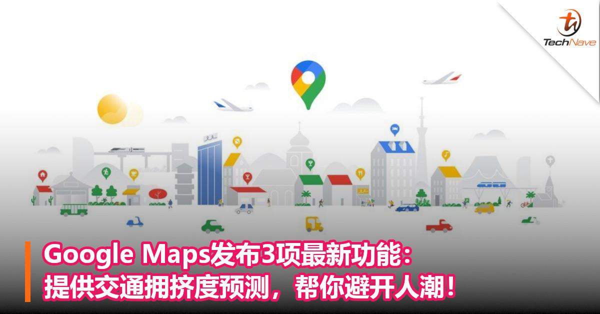 Google Maps发布3项最新功能:提供交通拥挤度预测,帮你避开人潮!