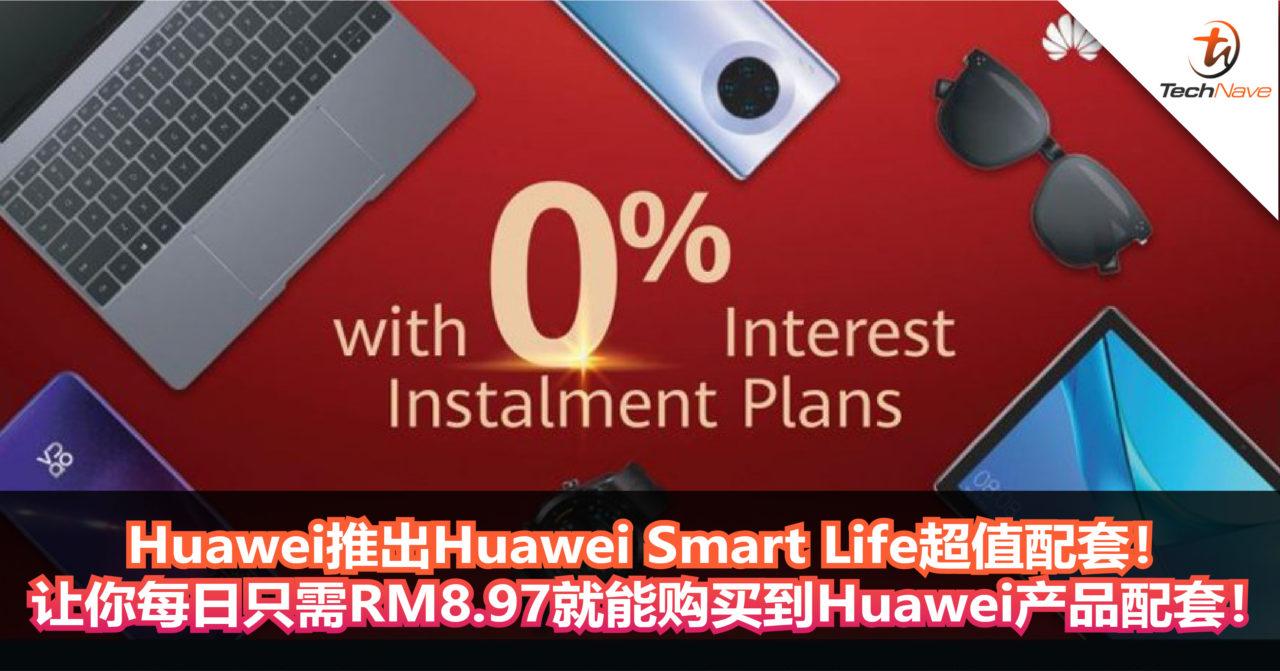 Huawei推出Huawei Smart Life超值配套!让你每日只需RM8.97就能购买到Huawei产品配套!