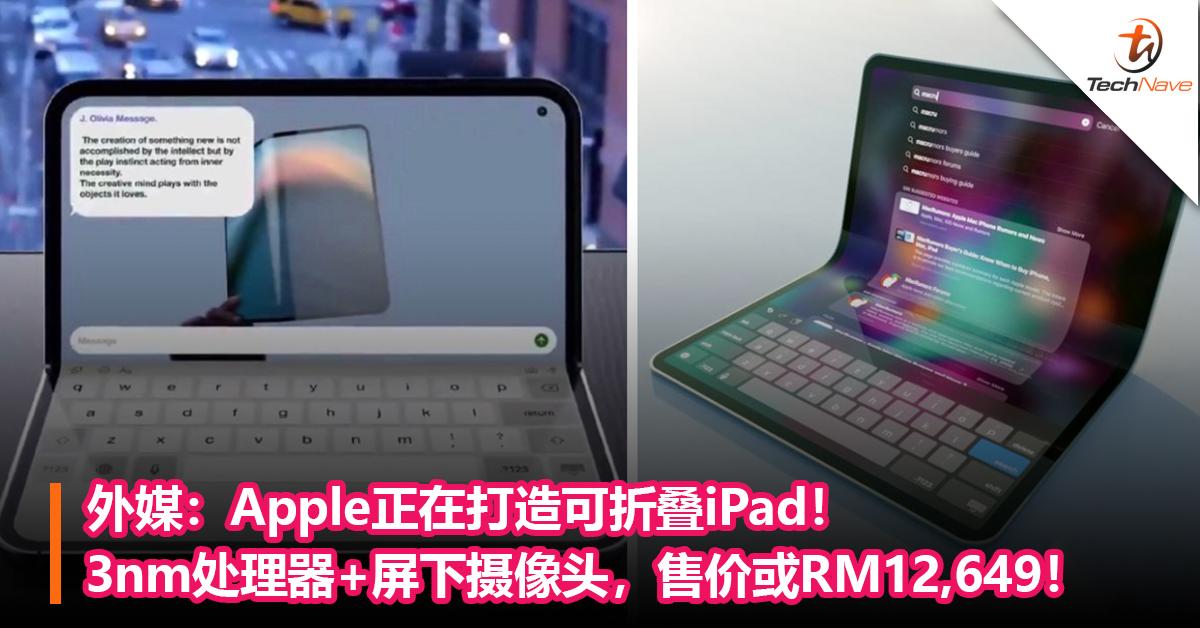 外媒:Apple正在打造可折叠iPad! 3nm处理器+屏下摄像头,售价或RM12,649!