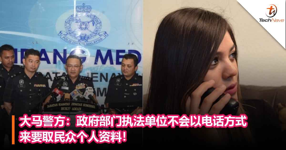 小心别上当!大马警方:政府部门执法单位是不会通过电话方式来要取民众个人资料!