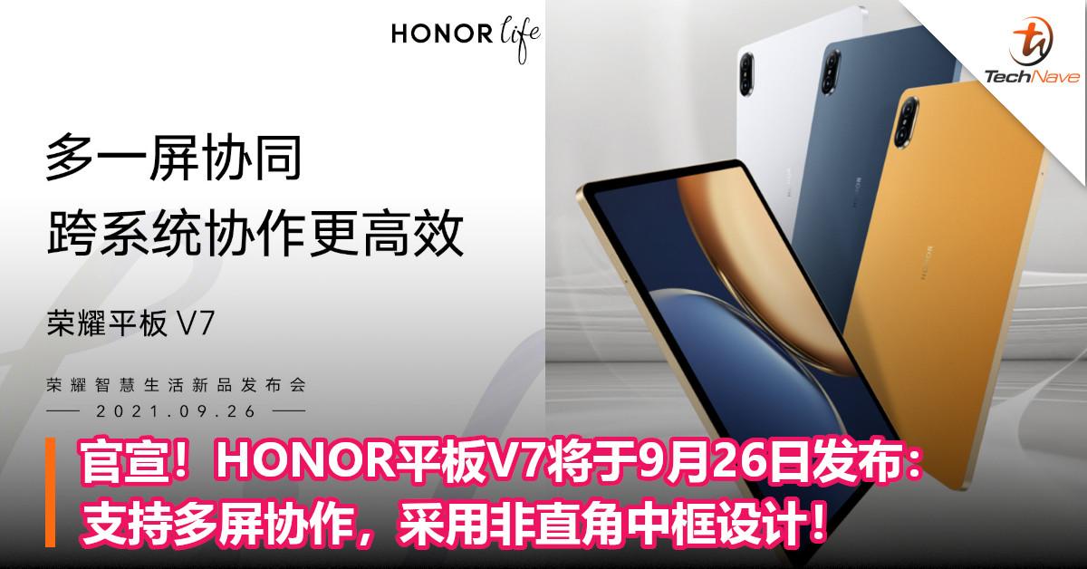 官宣!HONOR平板V7将于9月26日发布:支持多屏协作,采用非直角中框设计!