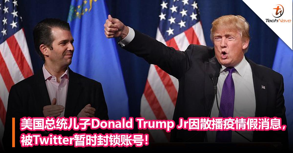 美国总统儿子Donald Trump Jr因散播疫情假消息,被Twitter暂时封锁账号!