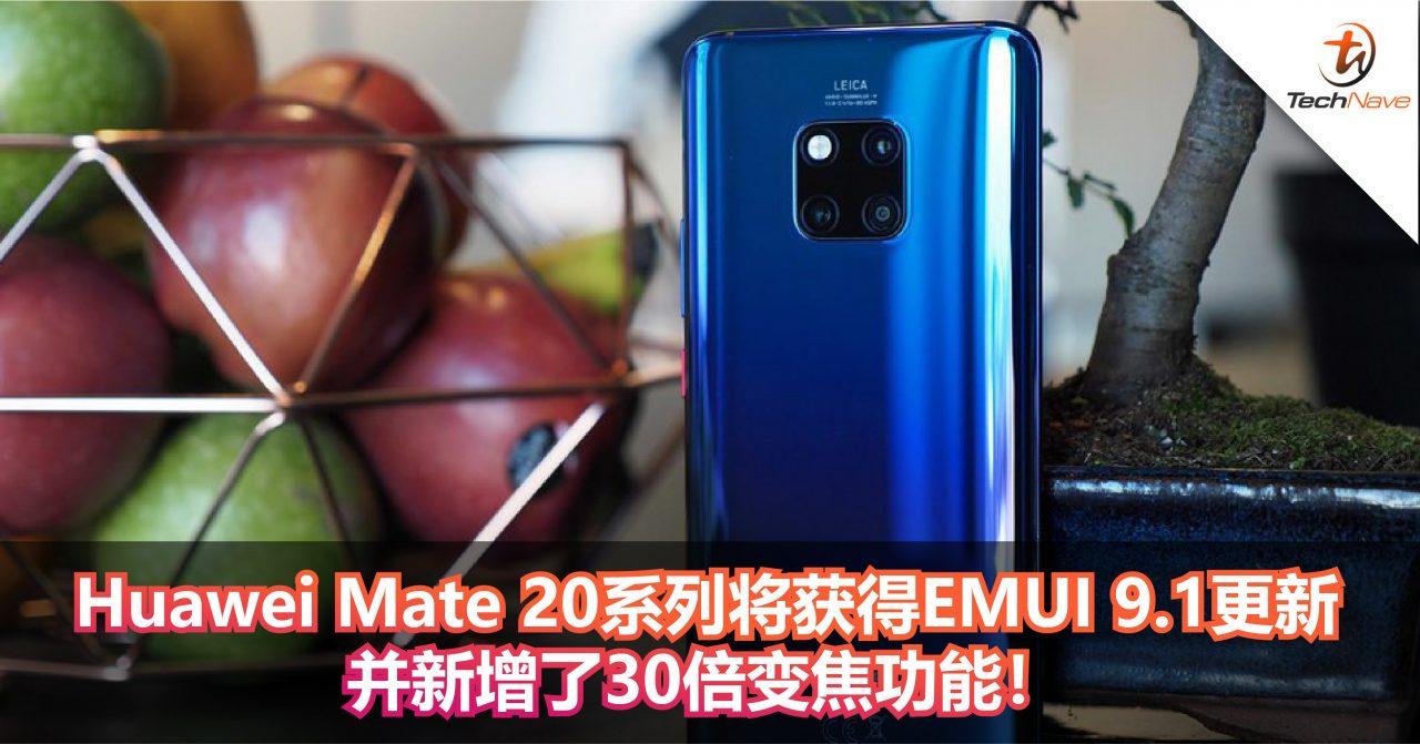 Huawei Mate 20系列将获得EMUI 9.1更新 并新增了30倍变焦功能!